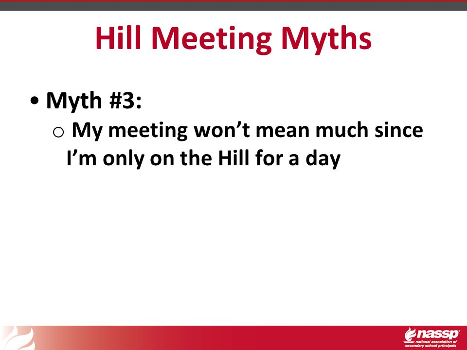 Hill Meeting Myths Myth #3: o My meeting won't mean much since I'm only on the Hill for a day