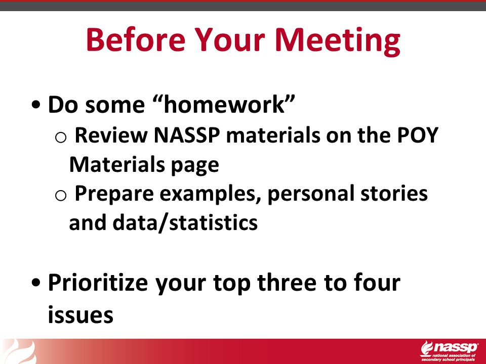 Before Your Meeting Do some homework o Review NASSP materials on the POY Materials page o Prepare examples, personal stories and data/statistics Prioritize your top three to four issues