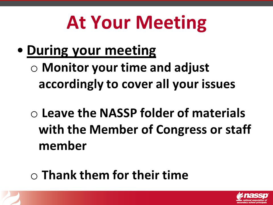 At Your Meeting During your meeting o Monitor your time and adjust accordingly to cover all your issues o Leave the NASSP folder of materials with the Member of Congress or staff member o Thank them for their time