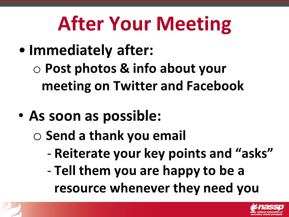 After Your Meeting Immediately after: o Post photos & info about your meeting on Twitter and Facebook As soon as possible: o Send a thank you email -Reiterate your key points and asks -Tell them you are happy to be a resource whenever they need you