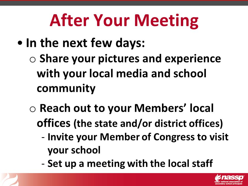 After Your Meeting In the next few days: o Share your pictures and experience with your local media and school community o Reach out to your Members' local offices (the state and/or district offices) -Invite your Member of Congress to visit your school -Set up a meeting with the local staff