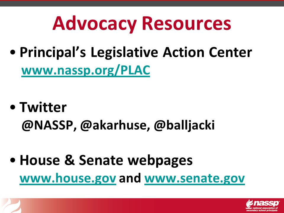 Advocacy Resources Principal's Legislative Action Center www.nassp.org/PLAC Twitter @NASSP, @akarhuse, @balljacki House & Senate webpages www.house.gov and www.senate.gov www.house.govwww.senate.gov