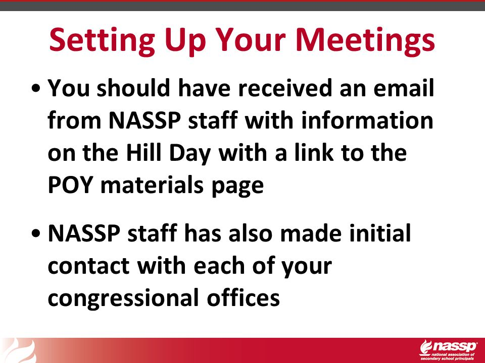 Setting Up Your Meetings You should have received an email from NASSP staff with information on the Hill Day with a link to the POY materials page NASSP staff has also made initial contact with each of your congressional offices