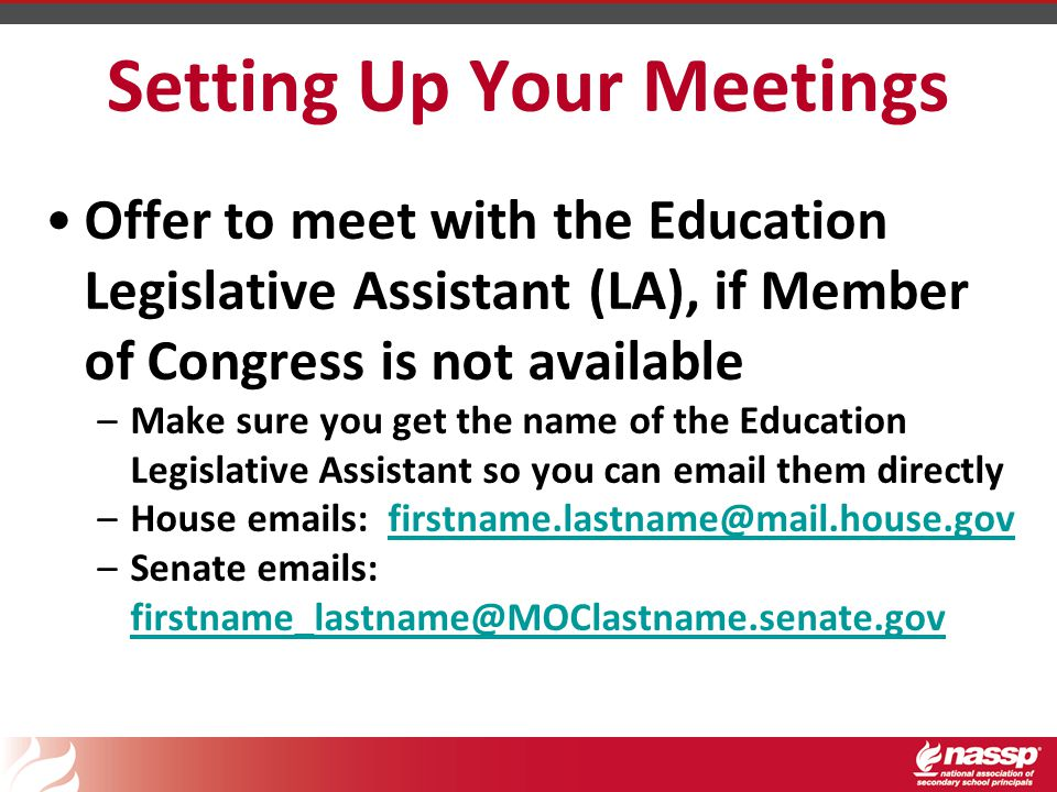 Setting Up Your Meetings Offer to meet with the Education Legislative Assistant (LA), if Member of Congress is not available –Make sure you get the name of the Education Legislative Assistant so you can email them directly –House emails: firstname.lastname@mail.house.govfirstname.lastname@mail.house.gov –Senate emails: firstname_lastname@MOClastname.senate.gov firstname_lastname@MOClastname.senate.gov