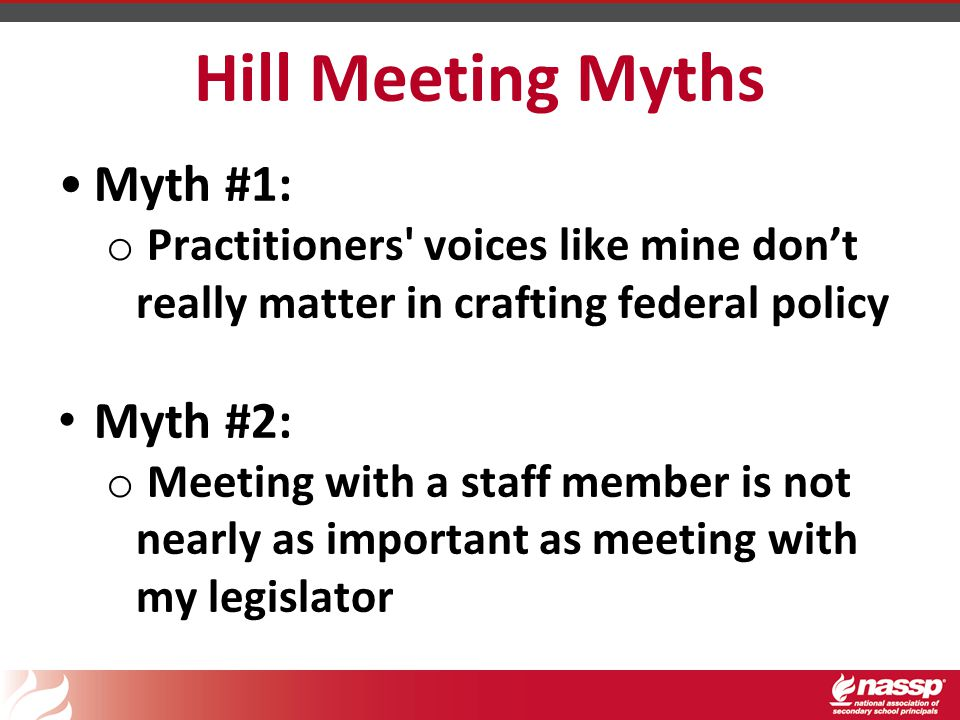 Hill Meeting Myths Myth #1: o Practitioners voices like mine don't really matter in crafting federal policy Myth #2: o Meeting with a staff member is not nearly as important as meeting with my legislator