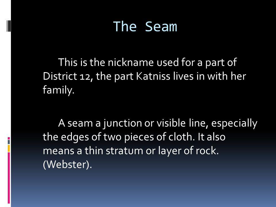 The Seam This is the nickname used for a part of District 12, the part Katniss lives in with her family.