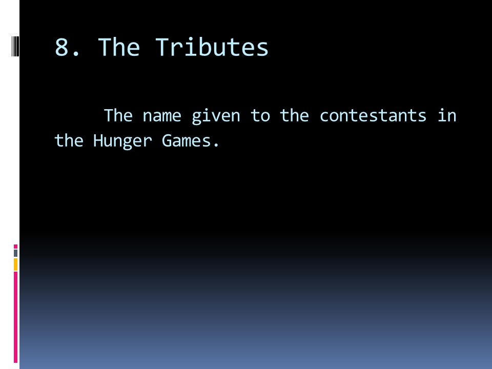 8. The Tributes The name given to the contestants in the Hunger Games.