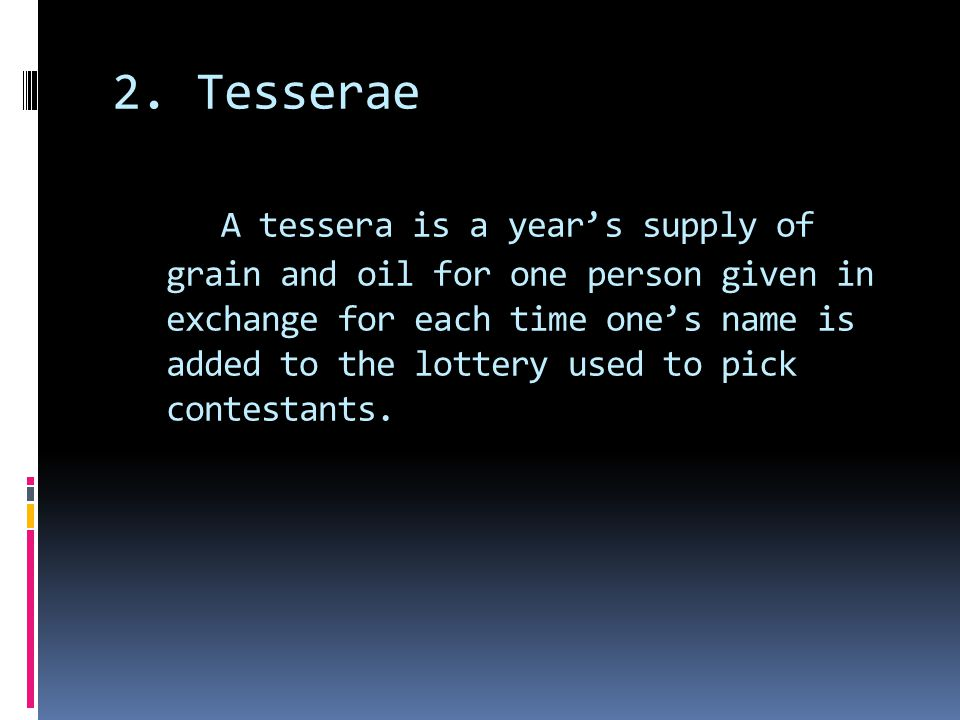 2. Tesserae A tessera is a year's supply of grain and oil for one person given in exchange for each time one's name is added to the lottery used to pi