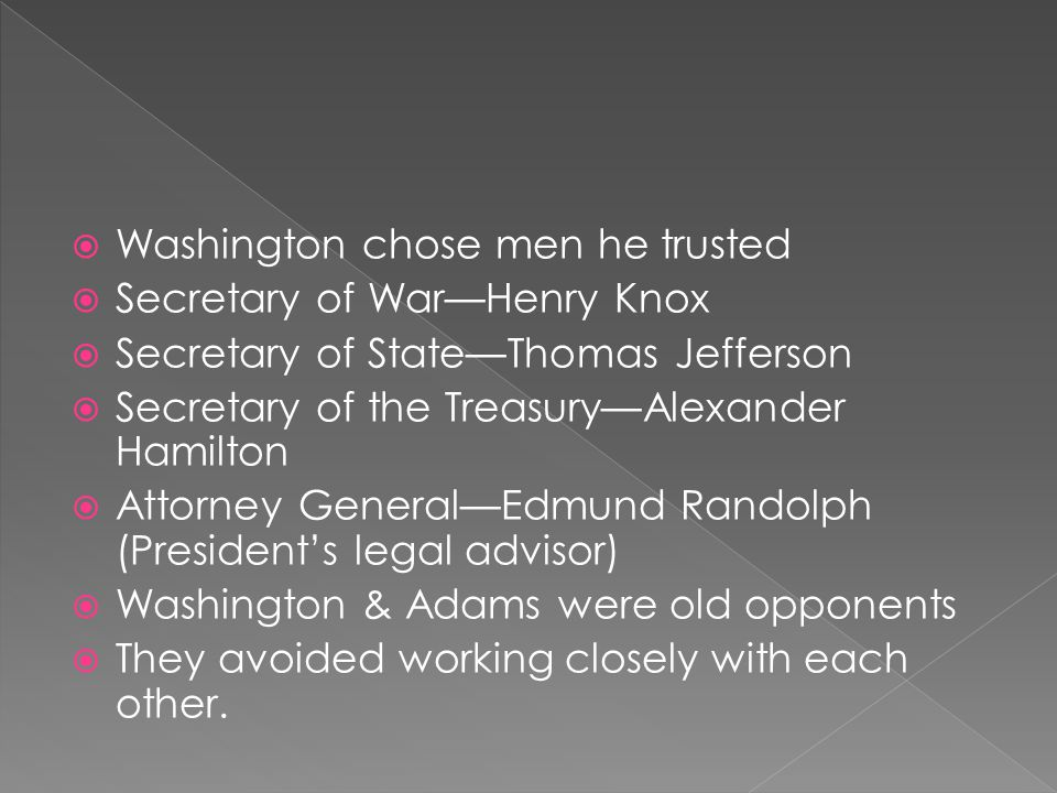  Washington chose men he trusted  Secretary of War—Henry Knox  Secretary of State—Thomas Jefferson  Secretary of the Treasury—Alexander Hamilton 