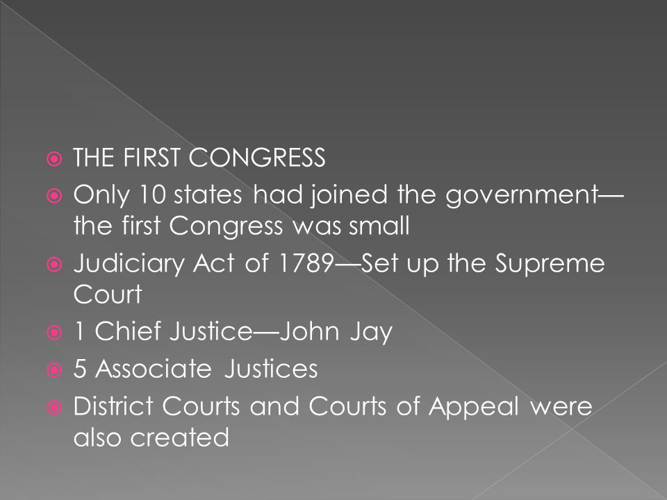  THE FIRST CONGRESS  Only 10 states had joined the government— the first Congress was small  Judiciary Act of 1789—Set up the Supreme Court  1 Chi