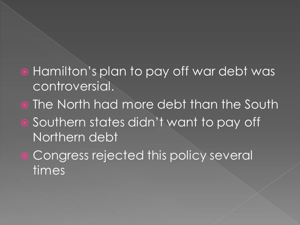  Hamilton's plan to pay off war debt was controversial.  The North had more debt than the South  Southern states didn't want to pay off Northern de