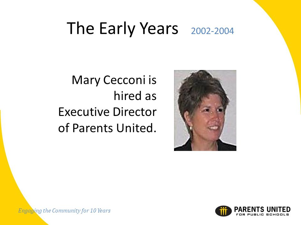Engaging the Community for 10 Years The Early Years 2002-2004 Mary Cecconi is hired as Executive Director of Parents United.