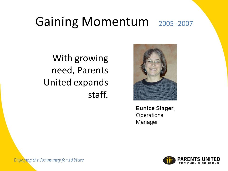 Engaging the Community for 10 Years Gaining Momentum 2005 -2007 With growing need, Parents United expands staff.