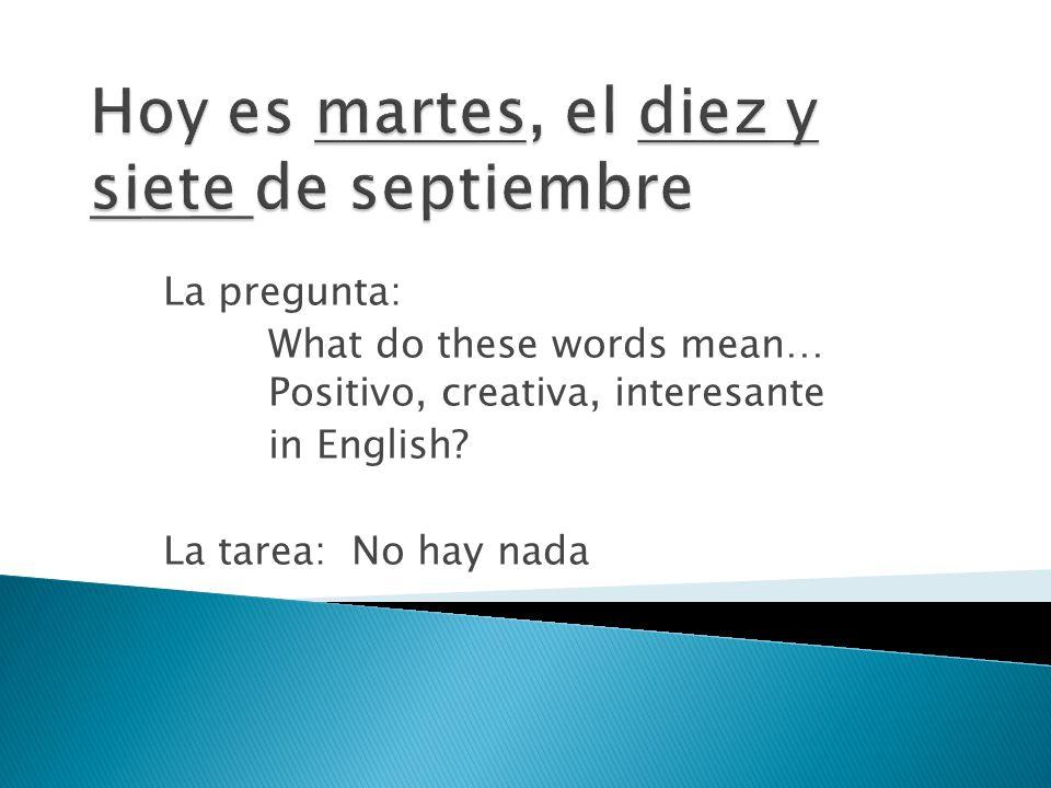 La pregunta: What do these words mean… Positivo, creativa, interesante in English? La tarea: No hay nada