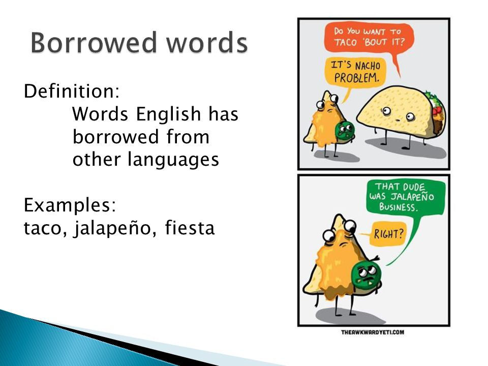 Definition: Words English has borrowed from other languages Examples: taco, jalapeño, fiesta