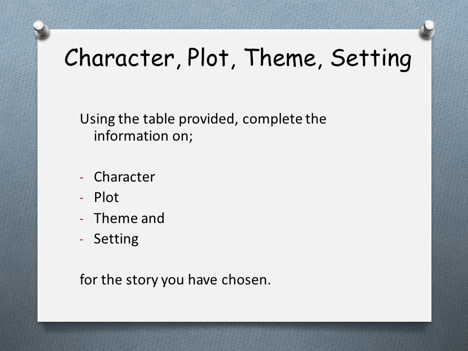 Character, Plot, Theme, Setting Using the table provided, complete the information on; - Character - Plot - Theme and - Setting for the story you have chosen.
