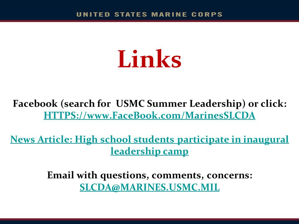 Links Facebook (search for USMC Summer Leadership) or click: HTTPS://www.FaceBook.com/MarinesSLCDA News Article: High school students participate in i