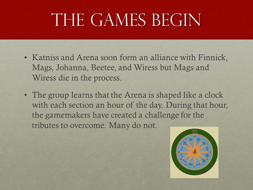 The Games Begin Katniss and Arena soon form an alliance with Finnick, Mags, Johanna, Beetee, and Wiress but Mags and Wiress die in the process.Katniss