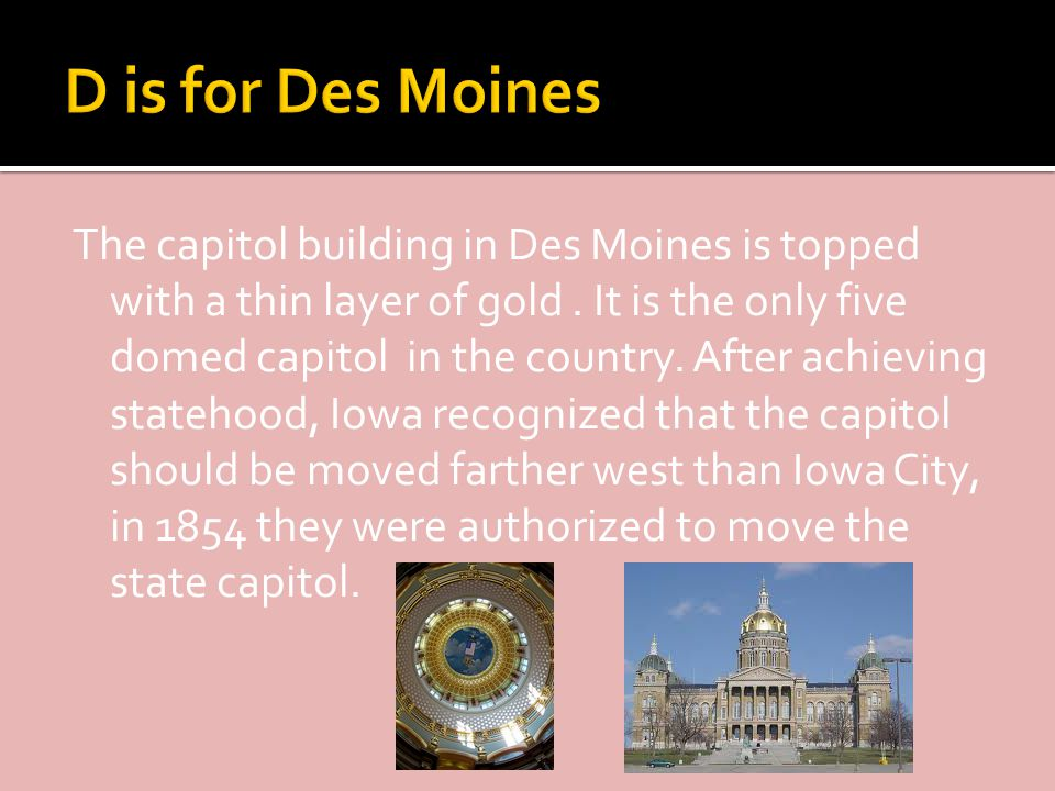 The capitol building in Des Moines is topped with a thin layer of gold.