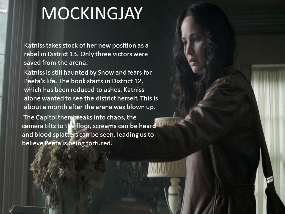 MOCKINGJAY Katniss takes stock of her new position as a rebel in District 13. Only three victors were saved from the arena. Katniss is still haunted b