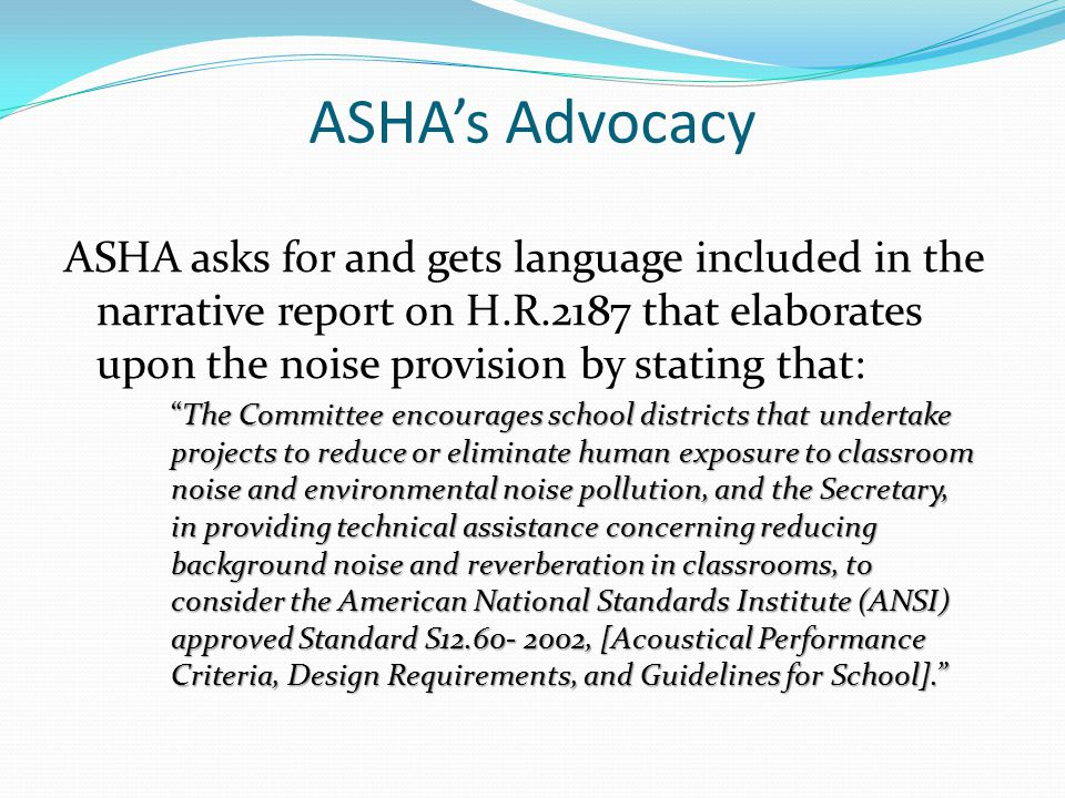 ASHA's Advocacy ASHA asks for and gets language included in the narrative report on H.R.2187 that elaborates upon the noise provision by stating that: The Committee encourages school districts that undertake projects to reduce or eliminate human exposure to classroom noise and environmental noise pollution, and the Secretary, in providing technical assistance concerning reducing background noise and reverberation in classrooms, to consider the American National Standards Institute (ANSI) approved Standard S12.60- 2002, [Acoustical Performance Criteria, Design Requirements, and Guidelines for School].