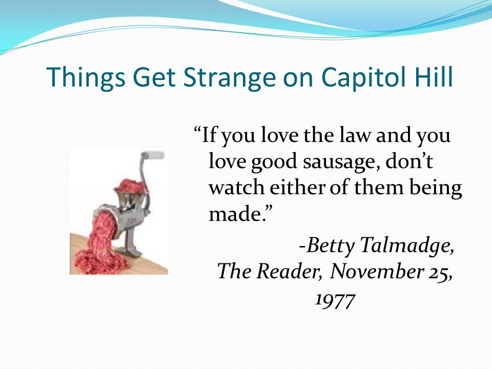 Things Get Strange on Capitol Hill If you love the law and you love good sausage, don't watch either of them being made. -Betty Talmadge, The Reader, November 25, 1977