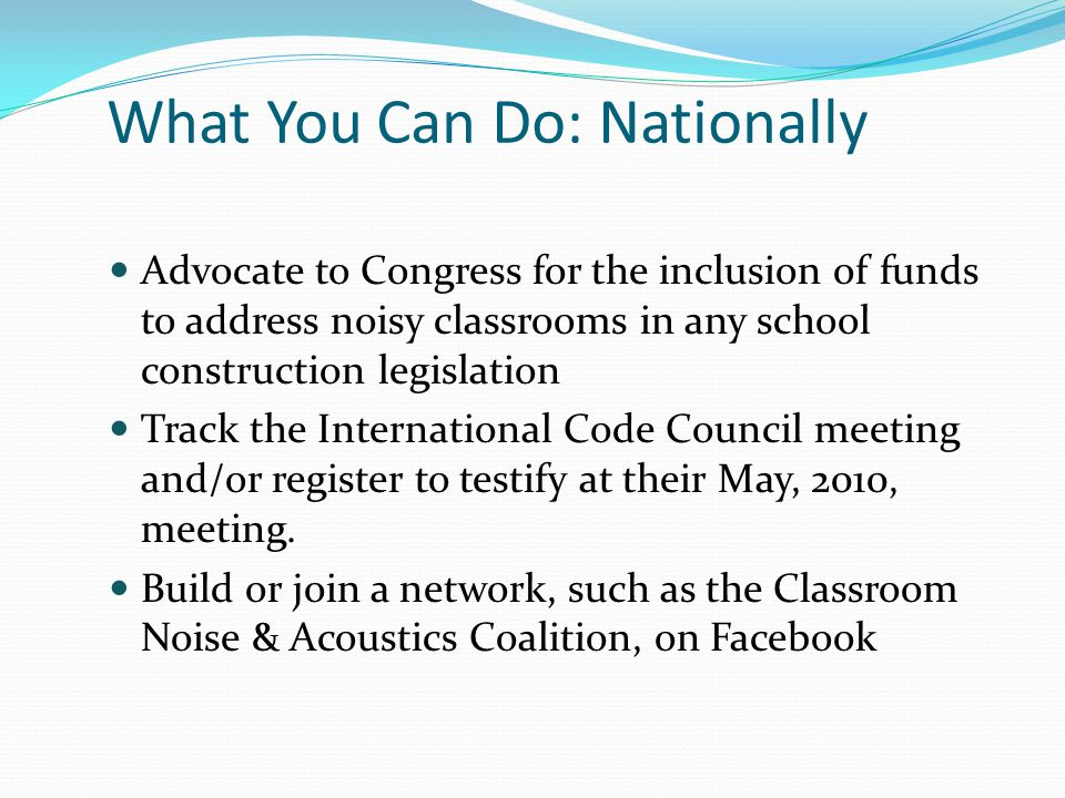 What You Can Do: Nationally Advocate to Congress for the inclusion of funds to address noisy classrooms in any school construction legislation Track t