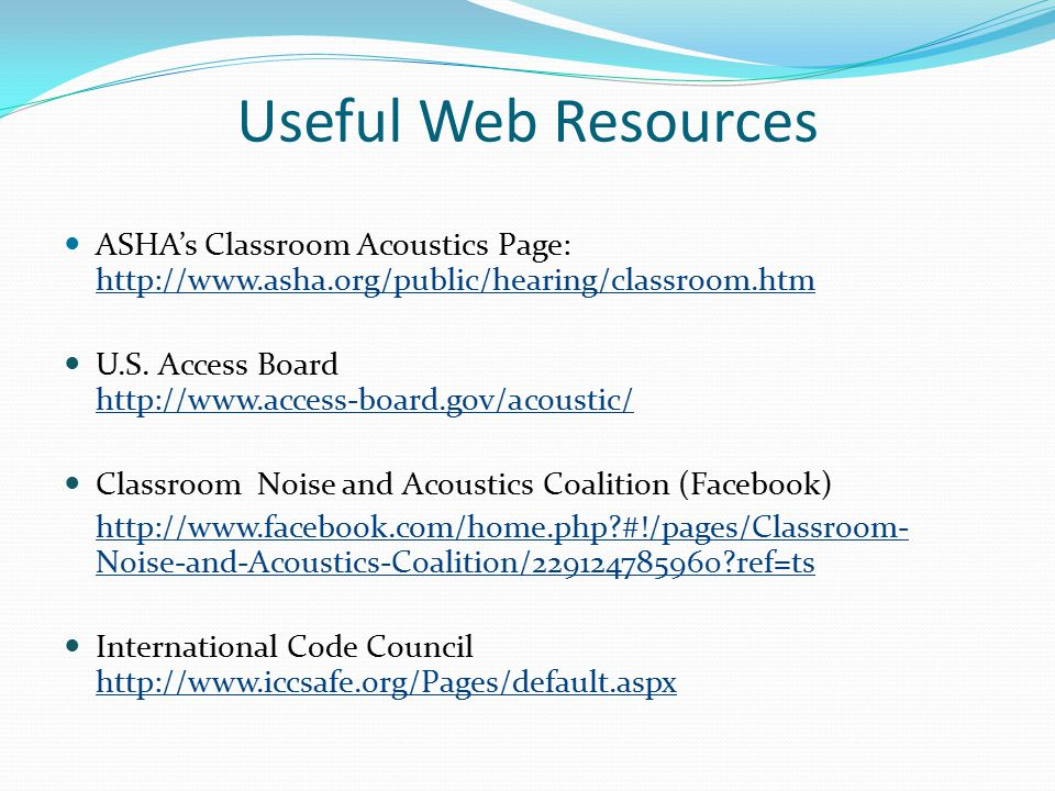 Useful Web Resources ASHA's Classroom Acoustics Page: http://www.asha.org/public/hearing/classroom.htm http://www.asha.org/public/hearing/classroom.htm U.S.