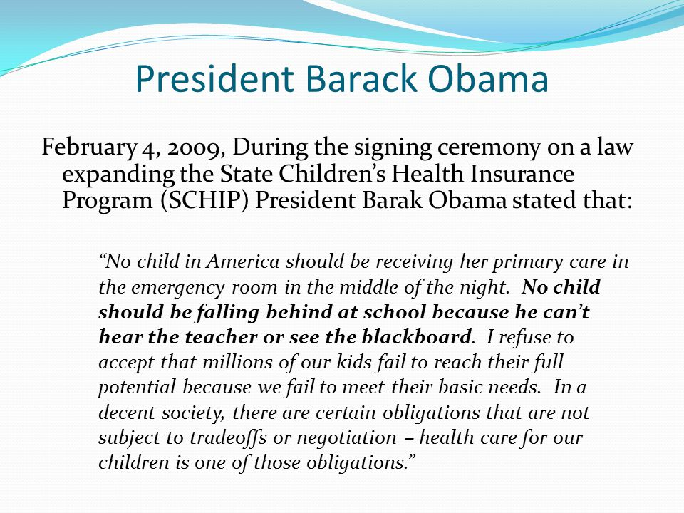 President Barack Obama February 4, 2009, During the signing ceremony on a law expanding the State Children's Health Insurance Program (SCHIP) Presiden
