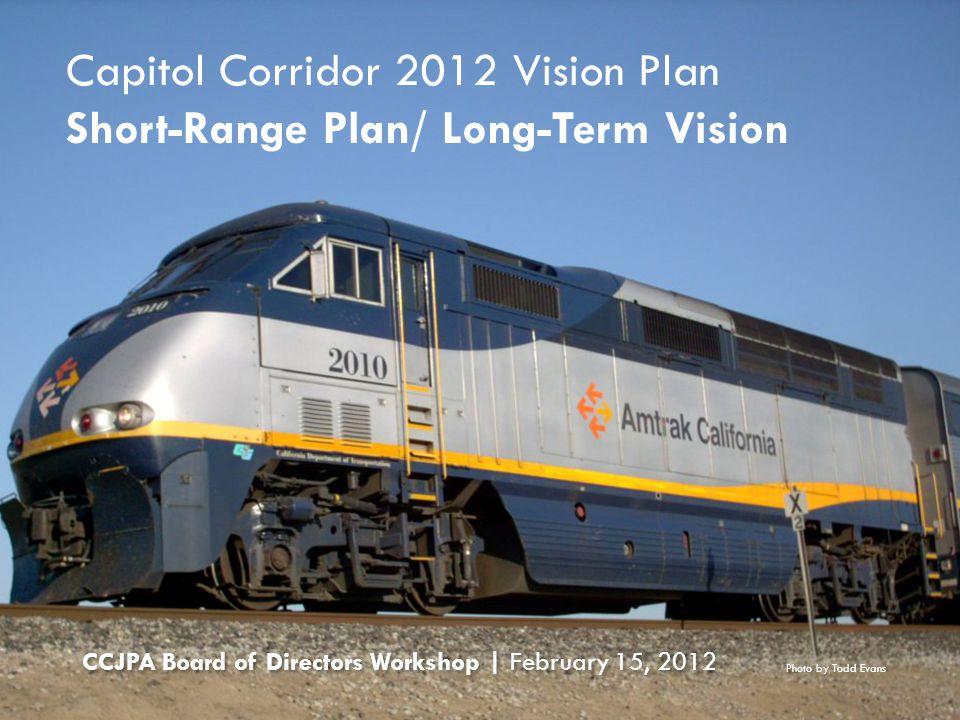Capitol Corridor 2012 Vision Plan Short-Range Plan/ Long-Term Vision CCJPA Board of Directors Workshop | February 15, 2012 Photo by Todd Evans