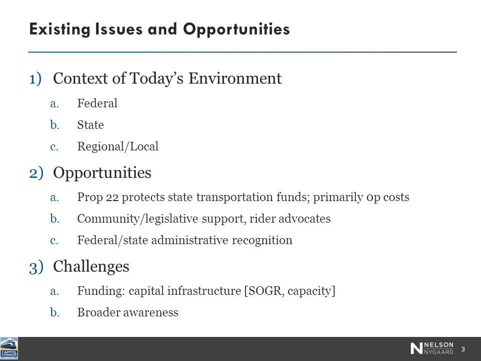 1)Context of Today's Environment a.Federal b.State c.Regional/Local 2)Opportunities a.Prop 22 protects state transportation funds; primarily 0p costs b.Community/legislative support, rider advocates c.Federal/state administrative recognition 3)Challenges a.Funding: capital infrastructure [SOGR, capacity] b.Broader awareness Existing Issues and Opportunities 3 Photo by Robert Couse-Baker