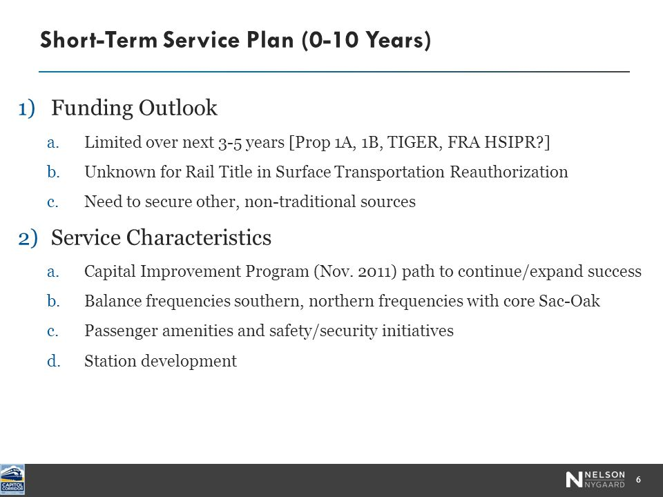 1)Funding Outlook a.Limited over next 3-5 years [Prop 1A, 1B, TIGER, FRA HSIPR ] b.Unknown for Rail Title in Surface Transportation Reauthorization c.Need to secure other, non-traditional sources 2)Service Characteristics a.Capital Improvement Program (Nov.