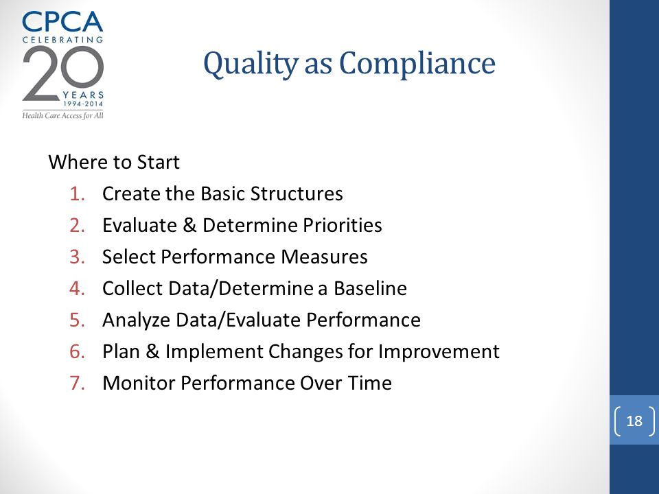 Quality as Compliance Where to Start 1.Create the Basic Structures 2.Evaluate & Determine Priorities 3.Select Performance Measures 4.Collect Data/Determine a Baseline 5.Analyze Data/Evaluate Performance 6.Plan & Implement Changes for Improvement 7.Monitor Performance Over Time 18