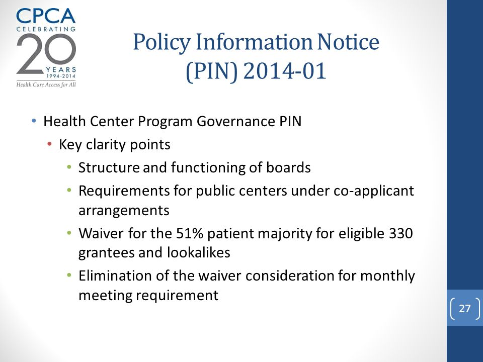 Policy Information Notice (PIN) 2014-01 Health Center Program Governance PIN Key clarity points Structure and functioning of boards Requirements for public centers under co-applicant arrangements Waiver for the 51% patient majority for eligible 330 grantees and lookalikes Elimination of the waiver consideration for monthly meeting requirement 27