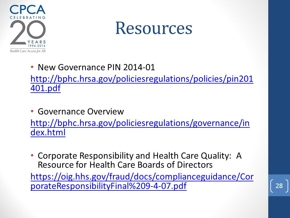 Resources New Governance PIN 2014-01 http://bphc.hrsa.gov/policiesregulations/policies/pin201 401.pdf Governance Overview http://bphc.hrsa.gov/policiesregulations/governance/in dex.html Corporate Responsibility and Health Care Quality: A Resource for Health Care Boards of Directors https://oig.hhs.gov/fraud/docs/complianceguidance/Cor porateResponsibilityFinal%209-4-07.pdf 28