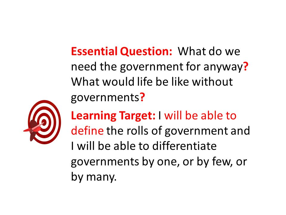 Essential Question: What do we need the government for anyway? What would life be like without governments? Learning Target: I will be able to define