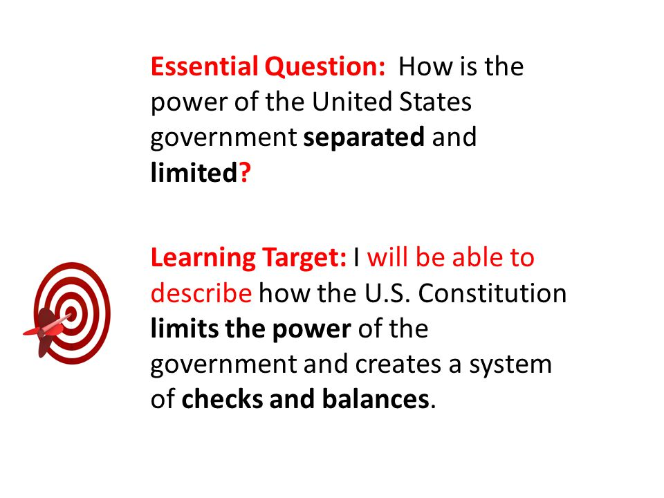 Essential Question: How is the power of the United States government separated and limited? Learning Target: I will be able to describe how the U.S. C
