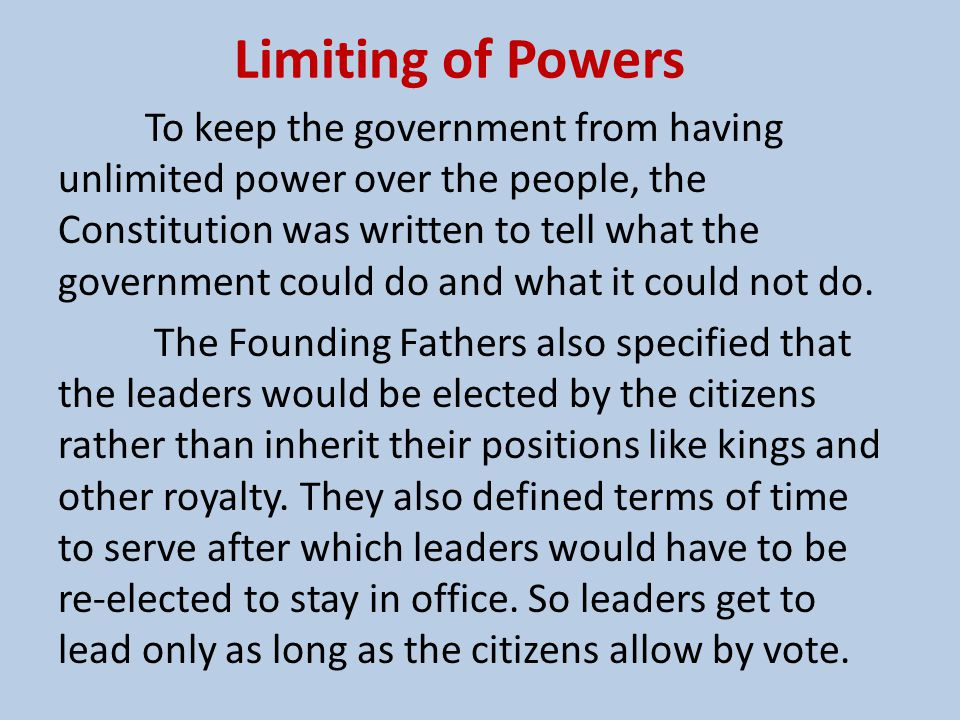 Limiting of Powers To keep the government from having unlimited power over the people, the Constitution was written to tell what the government could