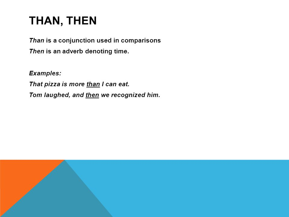 THAN, THEN Than is a conjunction used in comparisons Then is an adverb denoting time.