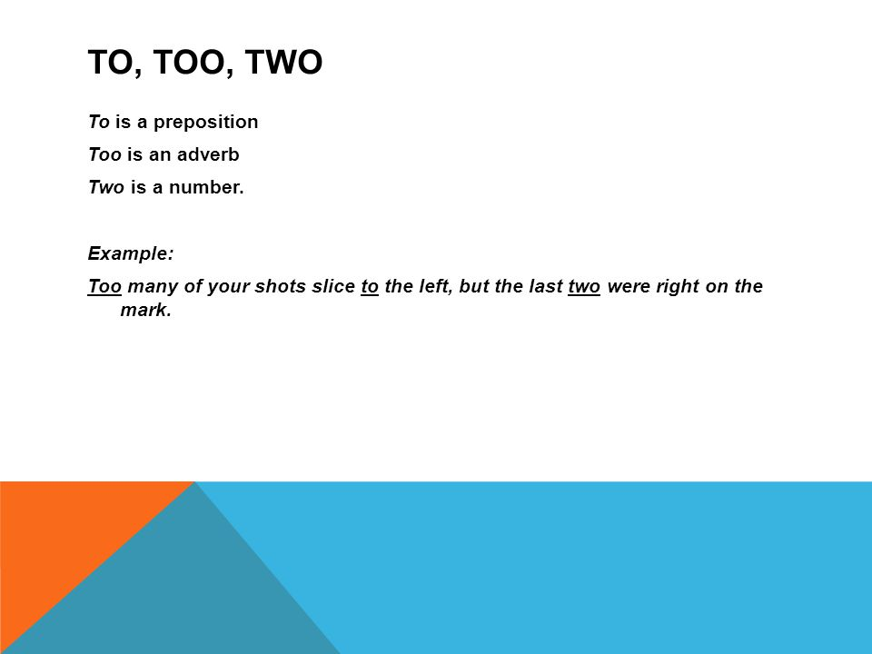 TO, TOO, TWO To is a preposition Too is an adverb Two is a number.