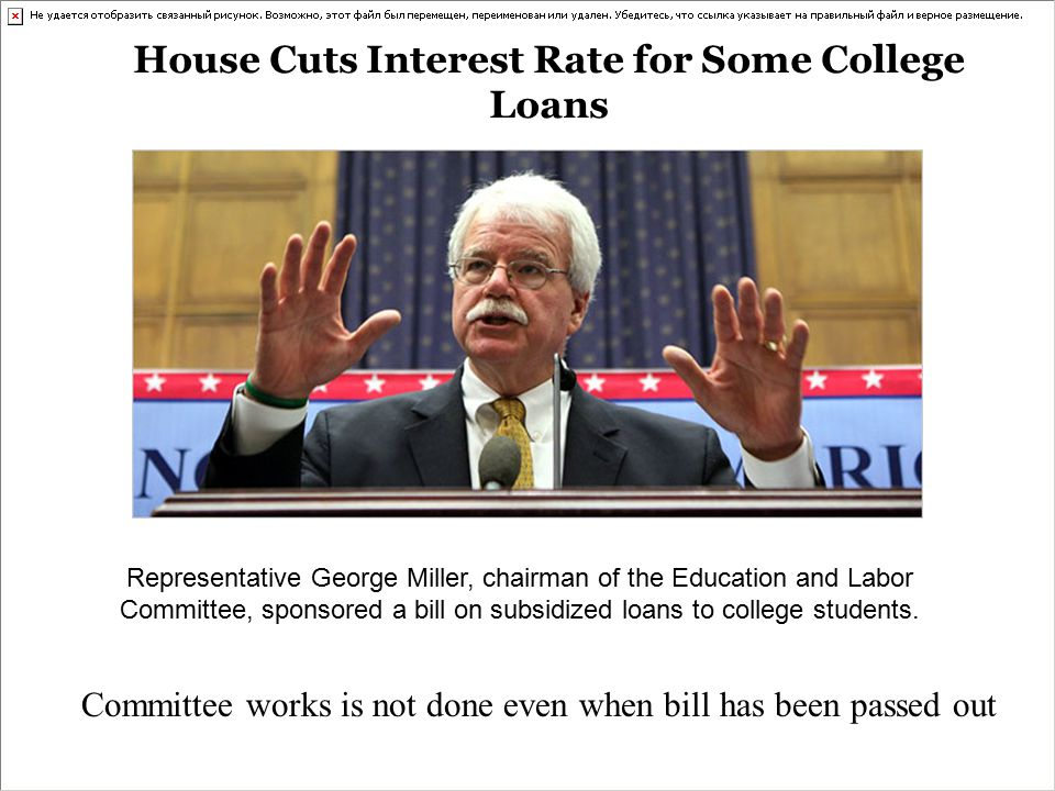 House Cuts Interest Rate for Some College Loans Representative George Miller, chairman of the Education and Labor Committee, sponsored a bill on subsidized loans to college students.