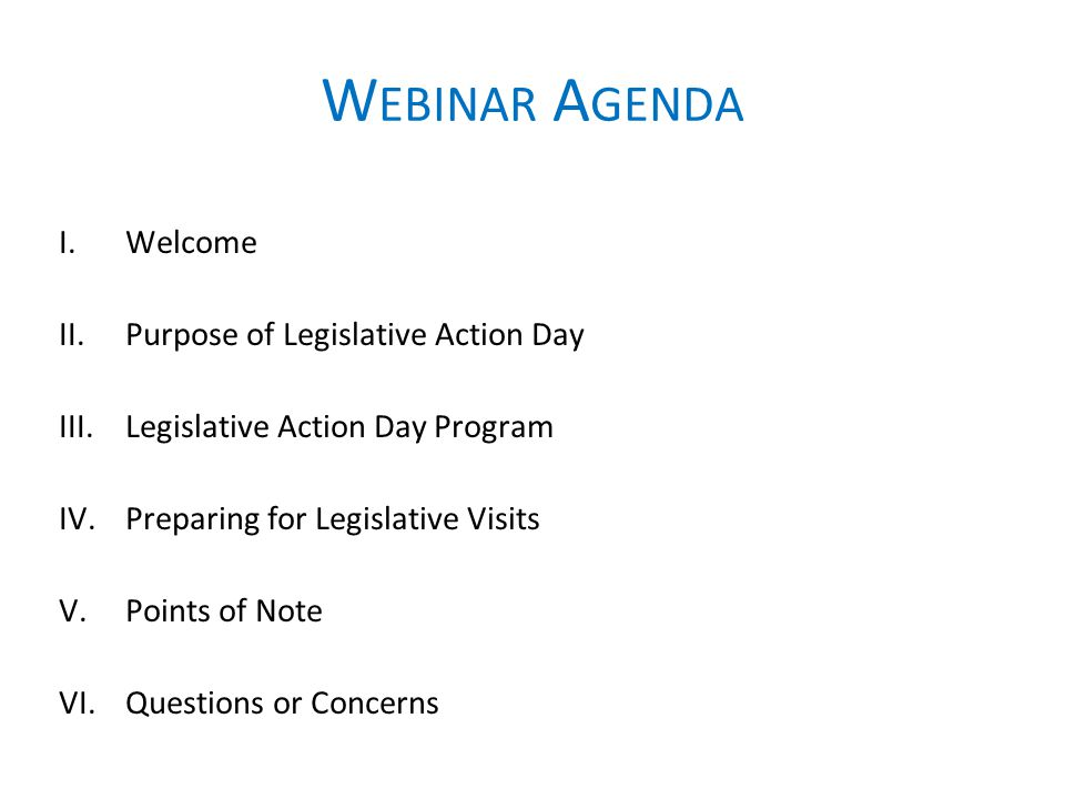 W EBINAR A GENDA I.Welcome II.Purpose of Legislative Action Day III.Legislative Action Day Program IV.Preparing for Legislative Visits V.Points of Note VI.Questions or Concerns