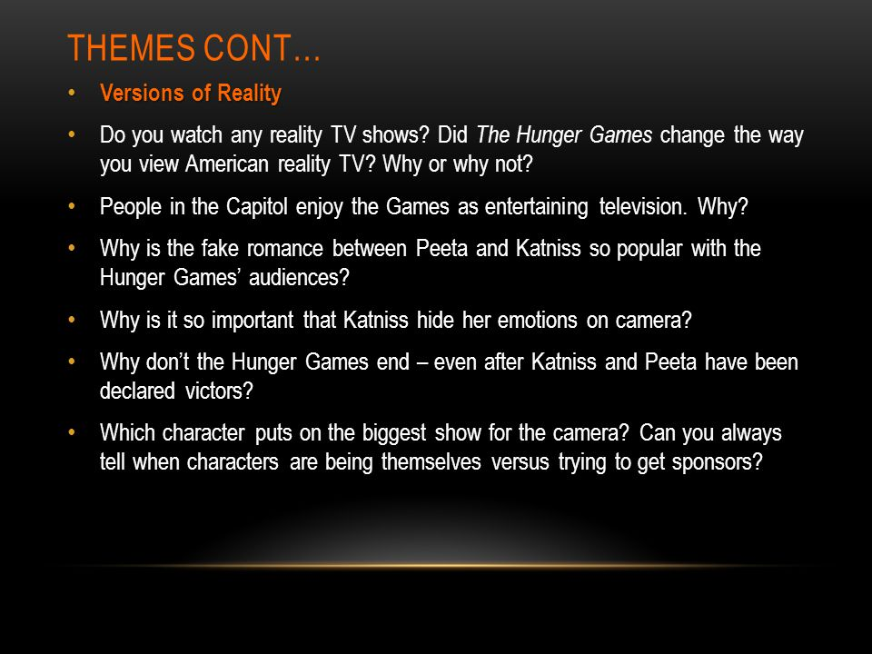 THEMES CONT… Versions of Reality Versions of Reality Do you watch any reality TV shows? Did The Hunger Games change the way you view American reality