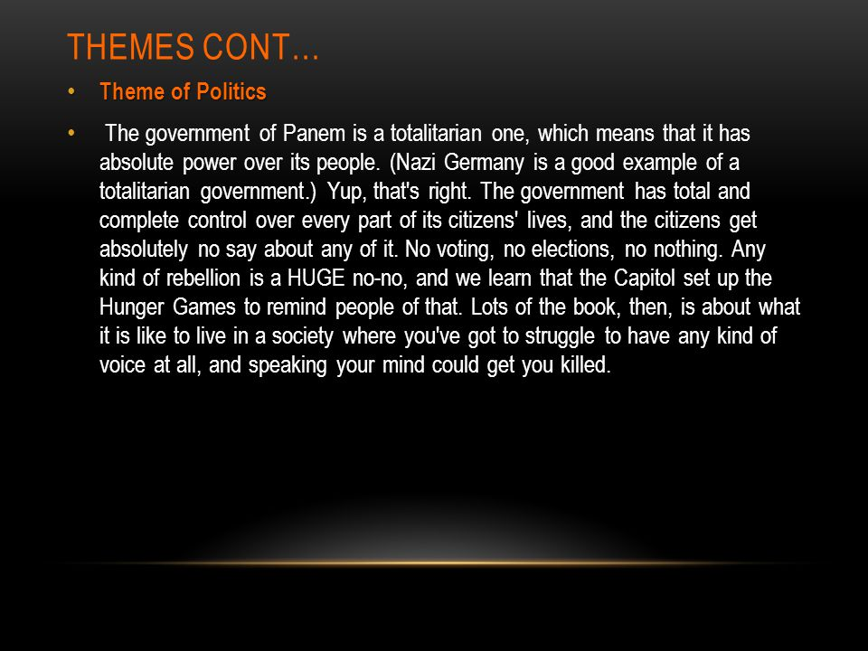 THEMES CONT… Theme of Politics Theme of Politics The government of Panem is a totalitarian one, which means that it has absolute power over its people