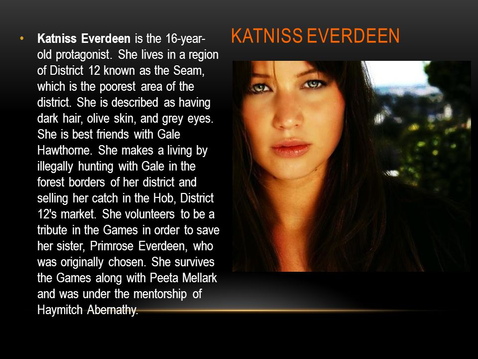 KATNISS EVERDEEN Katniss Everdeen is the 16-year- old protagonist. She lives in a region of District 12 known as the Seam, which is the poorest area o