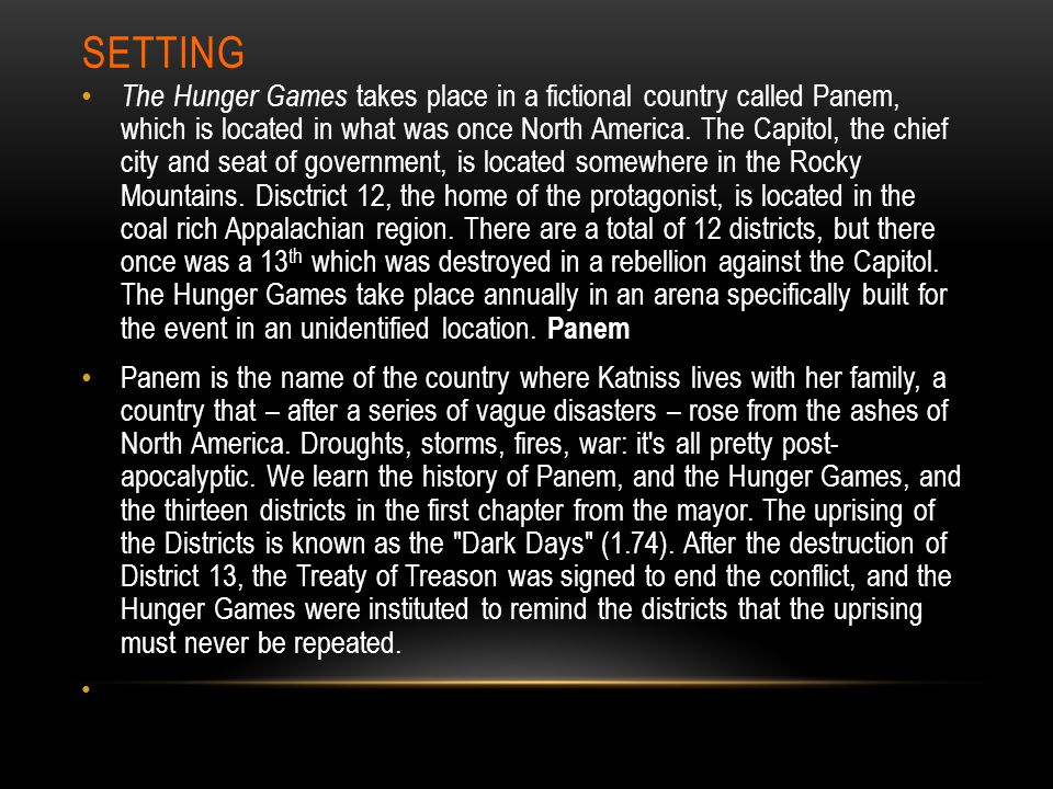 SETTING The Hunger Games takes place in a fictional country called Panem, which is located in what was once North America. The Capitol, the chief city