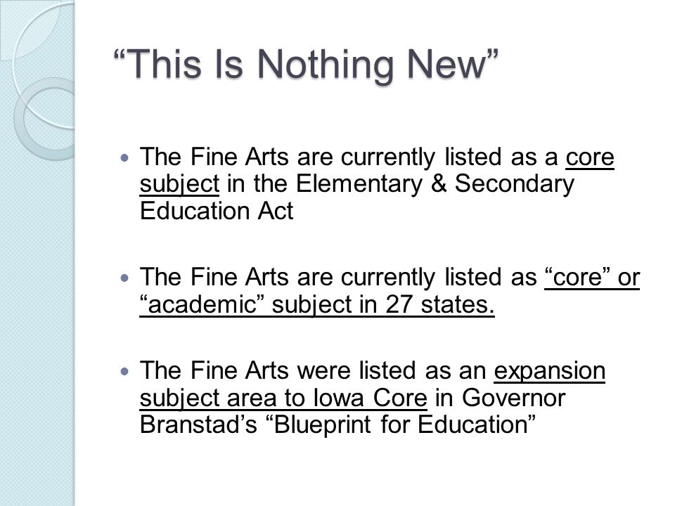 This Is Nothing New The Fine Arts are currently listed as a core subject in the Elementary & Secondary Education Act The Fine Arts are currently listed as core or academic subject in 27 states.