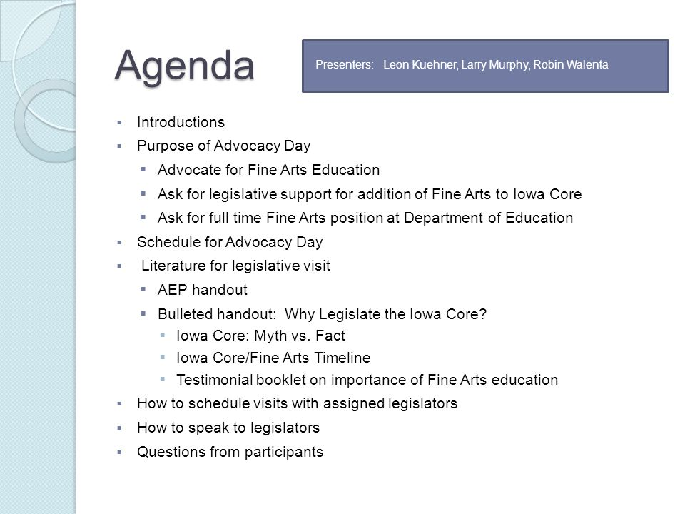 Agenda  Introductions  Purpose of Advocacy Day  Advocate for Fine Arts Education  Ask for legislative support for addition of Fine Arts to Iowa Core  Ask for full time Fine Arts position at Department of Education  Schedule for Advocacy Day  Literature for legislative visit  AEP handout  Bulleted handout: Why Legislate the Iowa Core.