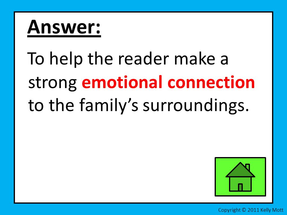 Answer: To help the reader make a strong emotional connection to the family's surroundings.