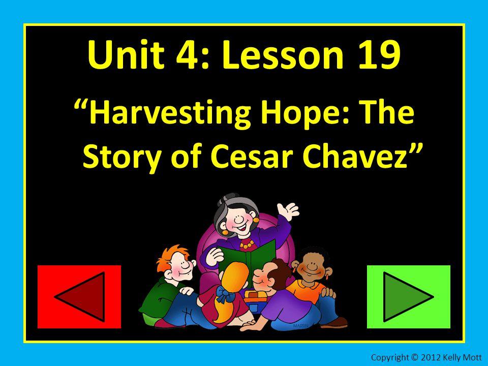 Unit 4: Lesson 19 Harvesting Hope: The Story of Cesar Chavez Copyright © 2012 Kelly Mott